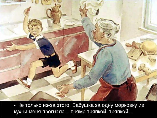 - Не только из-за этого. Бабушка за одну морковку из кухни меня прогнала......