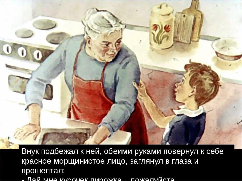 Внук подбежал к ней, обеими руками повернул к себе красное морщинистое лицо,...