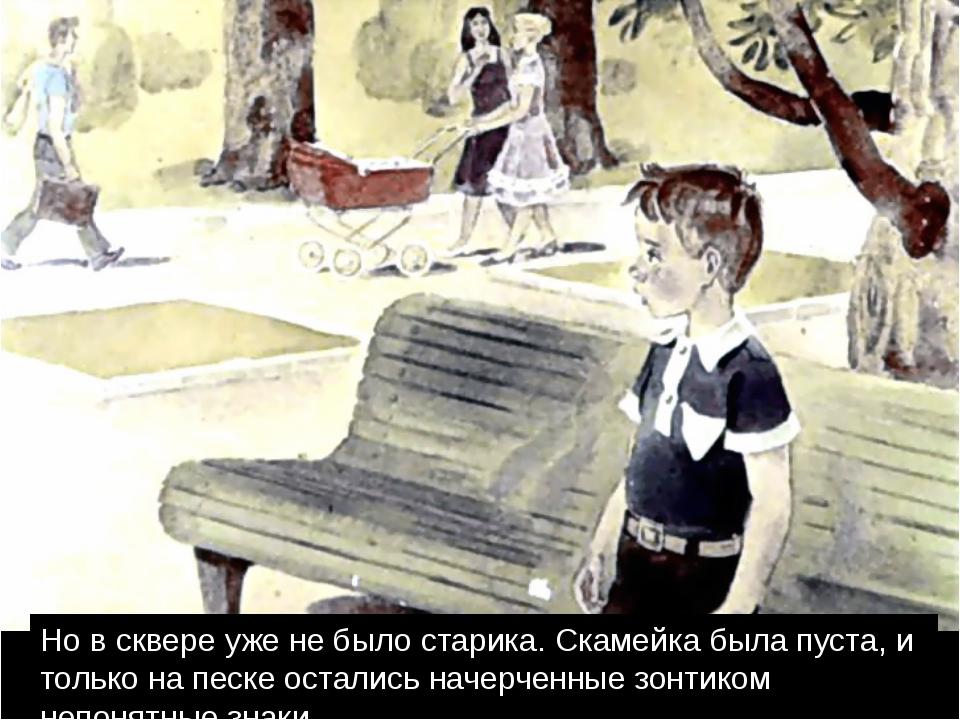 Но в сквере уже не было старика. Скамейка была пуста, и только на песке оста...