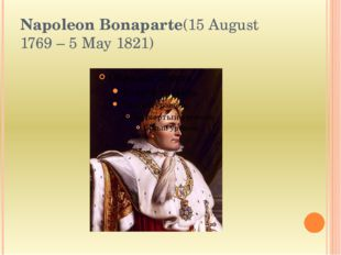 Napoleon Bonaparte(15 August 1769– 5 May 1821)