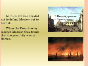 M. Kutuzov also decided not to defend Moscow but to burn it.  When the Fr