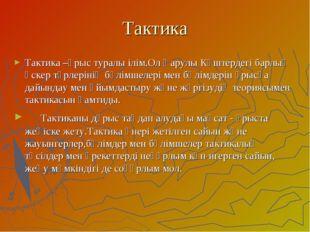 Тактика Тактика –ұрыс туралы ілім.Ол Қарулы Күштердегі барлық әскер түрлеріні