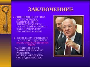 ЗАКЛЮЧЕННИЕ ВНЕШНЯЯ ПОЛИТИКА М.С.ГОРБАЧЁВА, ОКОНЧАТЕЛЬНО ЛИКВИДИРОВШЕГО «ЖЕЛ
