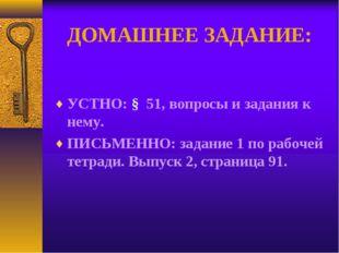 ДОМАШНЕЕ ЗАДАНИЕ: УСТНО: § 51, вопросы и задания к нему. ПИСЬМЕННО: задание 1