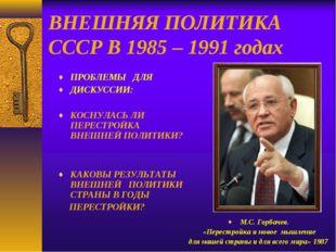 ВНЕШНЯЯ ПОЛИТИКА СССР В 1985 – 1991 годах ПРОБЛЕМЫ ДЛЯ ДИСКУССИИ: КОСНУЛАСЬ Л