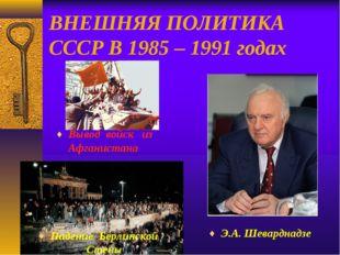 ВНЕШНЯЯ ПОЛИТИКА СССР В 1985 – 1991 годах Падение Берлинской Стены Вывод войс