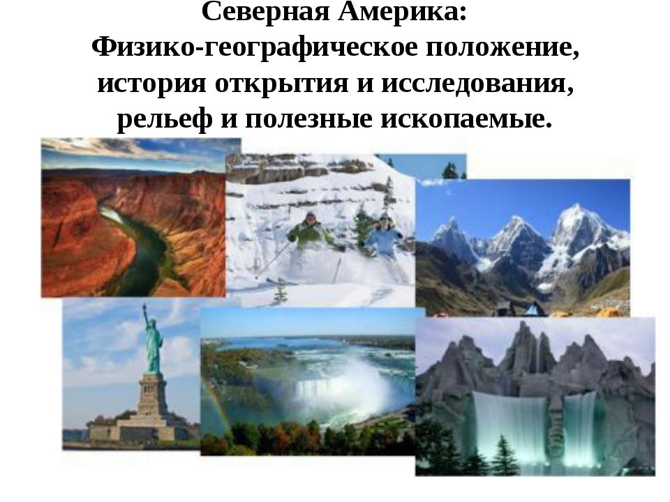 Северная Америка: Физико-географическое положение, история открытия и исследо...