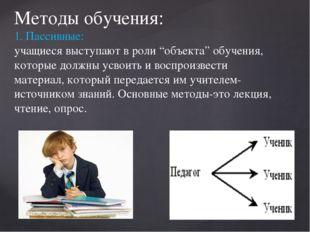 """Методы обучения: 1. Пассивные: учащиеся выступают в роли """"объекта"""" обучения,"""