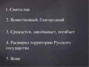 1. Святослав 2. Воинственный, благородный 3. Сражается, завоёвывает, погибает