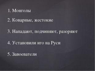 1. Монголы 2. Коварные, жестокие 3. Нападают, подчиняют, разоряют 4. Установ