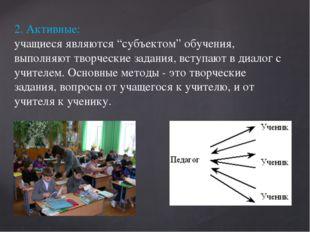 """2. Активные: учащиеся являются """"субъектом"""" обучения, выполняют творческие зад"""