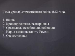 Тема урока: Отечественная война 1812 года. 1. Война 2. Кровопролитная, всенар