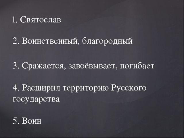 1. Святослав 2. Воинственный, благородный 3. Сражается, завоёвывает, погибает...