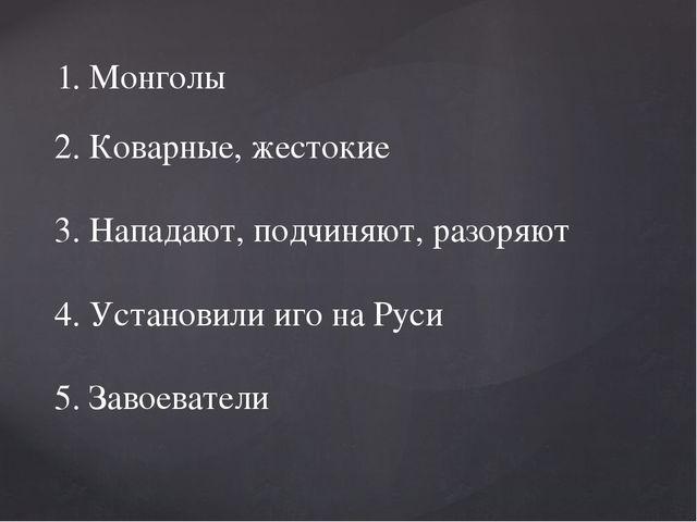 1. Монголы 2. Коварные, жестокие 3. Нападают, подчиняют, разоряют 4. Установ...