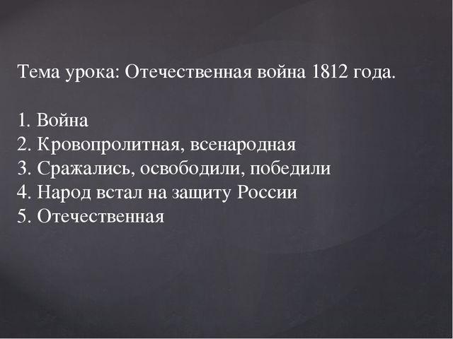 Тема урока: Отечественная война 1812 года. 1. Война 2. Кровопролитная, всенар...