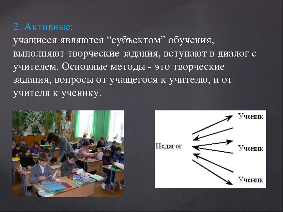 """2. Активные: учащиеся являются """"субъектом"""" обучения, выполняют творческие зад..."""