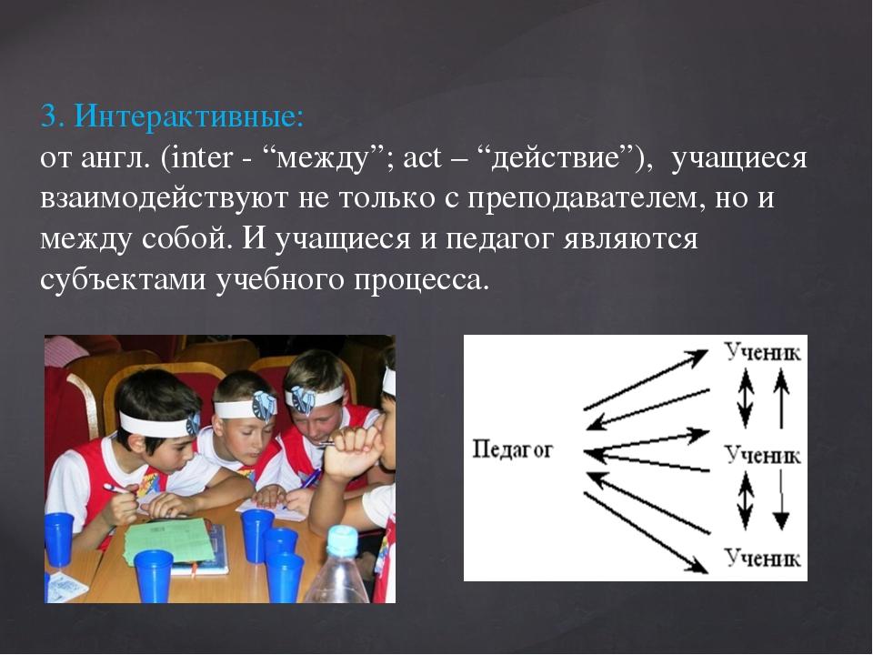 """3. Интерактивные: от англ. (inter - """"между""""; act – """"действие""""), учащиеся взаи..."""