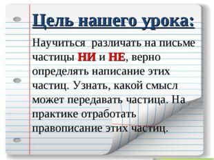 Цель нашего урока: Научиться различать на письме частицы НИ и НЕ, верно опред