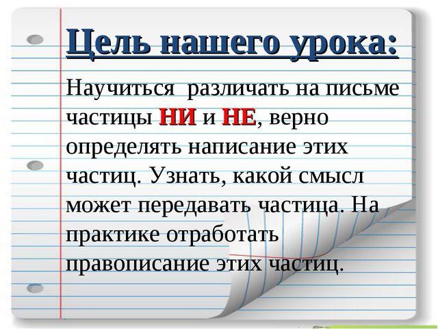 Цель нашего урока: Научиться различать на письме частицы НИ и НЕ, верно опред...
