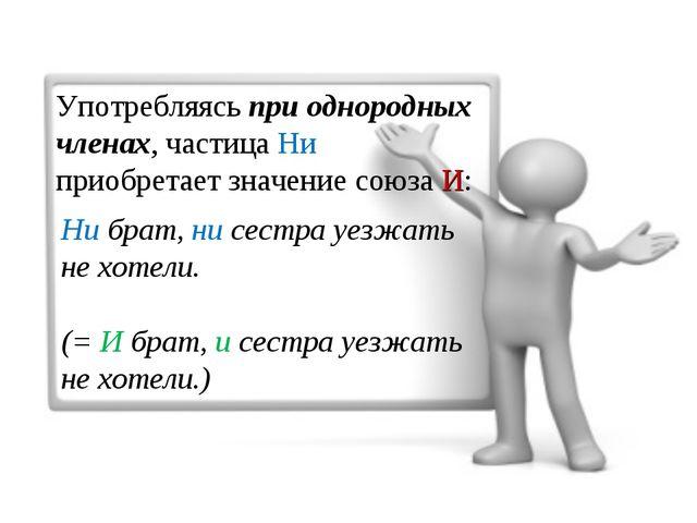 Употребляясь при однородных членах, частица Ни приобретает значение союза И:...