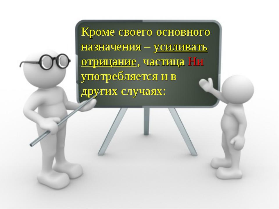 Кроме своего основного назначения – усиливать отрицание, частица Ни употребля...