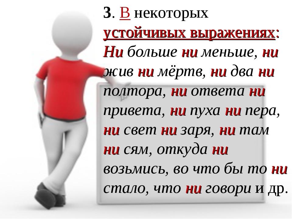 3. В некоторых устойчивых выражениях: Ни больше ни меньше, ни жив ни мёртв, н...