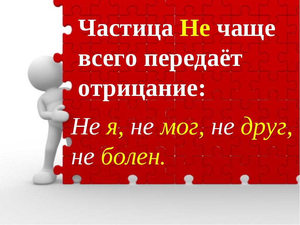 Частица Не чаще всего передаёт отрицание: Не я, не мог, не друг, не болен.
