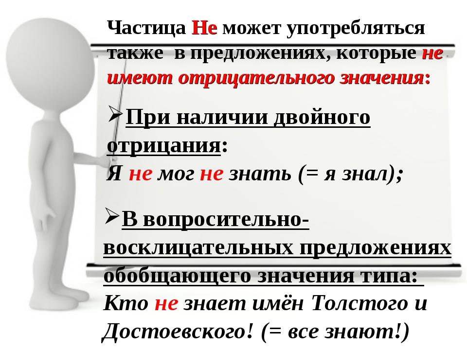Частица Не может употребляться также в предложениях, которые не имеют отрицат...