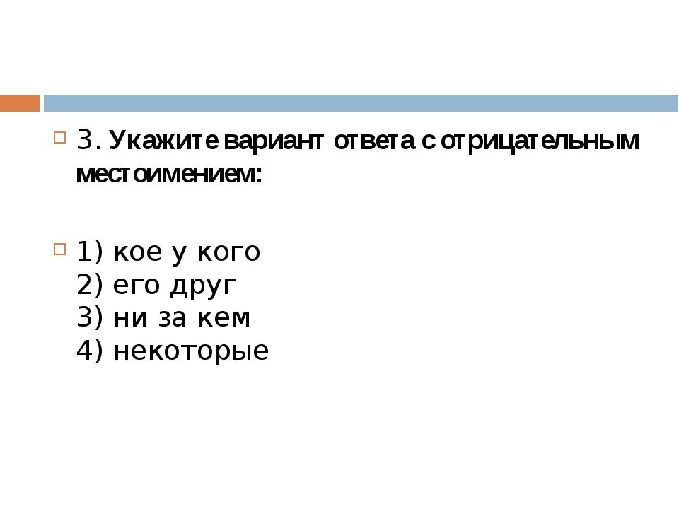 3. Укажите вариант ответа с отрицательным местоимением: 1) кое у кого 2) его...
