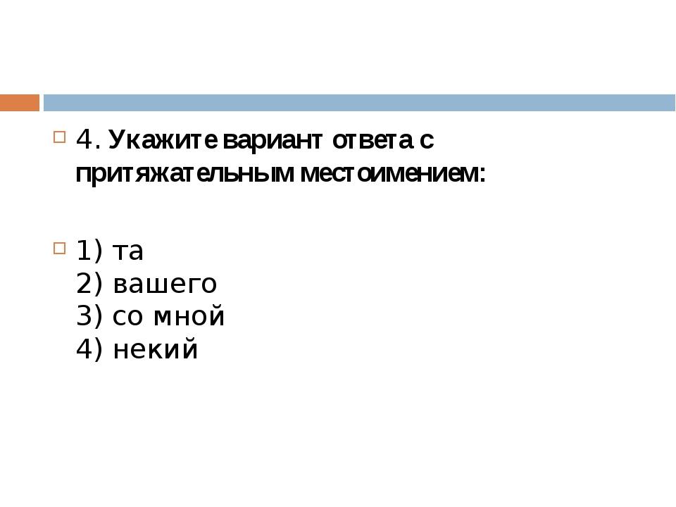 4. Укажите вариант ответа с притяжательным местоимением: 1) та 2) вашего 3)...