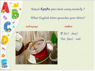 Какойбукваутоляет нашу жажду ? What English letter quenches your thirst? T