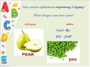 Что может превратитьгорошинувгрушу?  What changes a pea into a pear