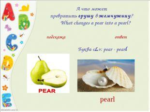 А что может превратитьгрушувжемчужину? What changes a pear into a pe
