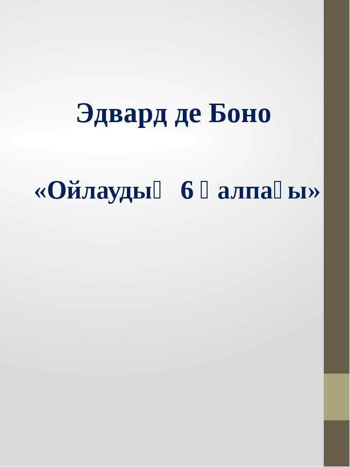 Эдвард де Боно «Ойлаудың 6 қалпағы»