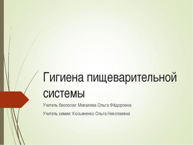 Гигиена пищеварительной системы Учитель биологии: Михалева Ольга Фёдоровна Уч...