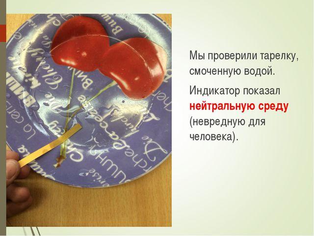 Мы проверили тарелку, смоченную водой. Индикатор показал нейтральную среду...