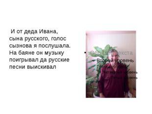 И от деда Ивана, сына русского, голос сызнова я послушала. На баяне он музык