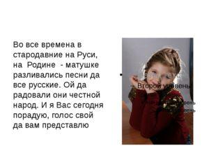 Во все времена в стародавние на Руси, на Родине - матушке разливались песни д