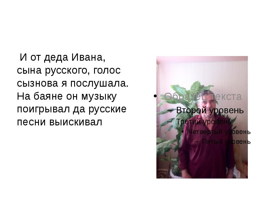 И от деда Ивана, сына русского, голос сызнова я послушала. На баяне он музык...