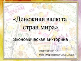 «Денежная валюта стран мира» Экономическая викторина Ларионовская Н.Н. МОУ «М