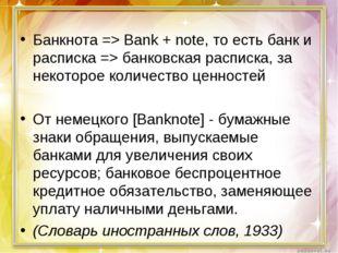 Банкнота => Bank + note, то есть банк и расписка => банковская расписка, за н