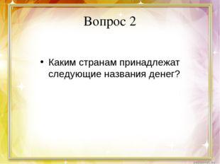 Вопрос 2 Каким странам принадлежат следующие названия денег?