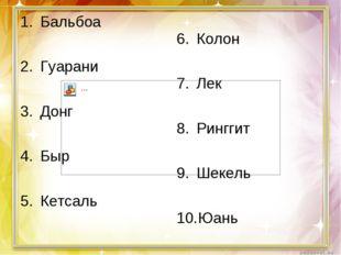 Бальбоа Гуарани Донг Быр Кетсаль Колон Лек Ринггит Шекель Юань