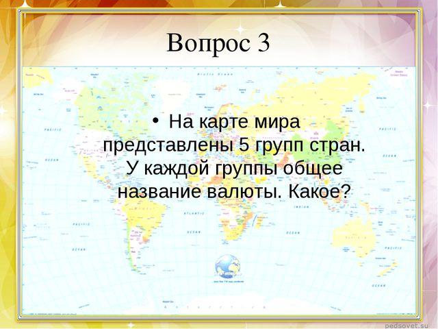 Вопрос 3 На карте мира представлены 5 групп стран. У каждой группы общее назв...
