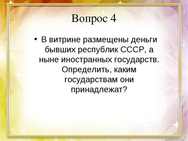 Вопрос 4 В витрине размещены деньги бывших республик СССР, а ныне иностранных...