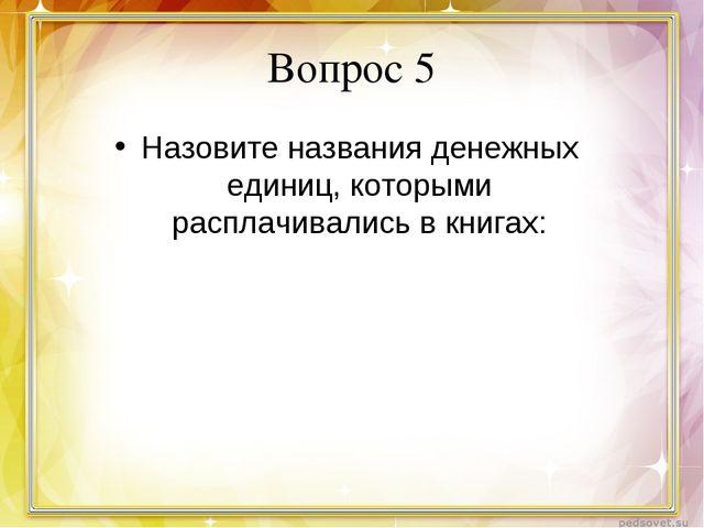 Вопрос 5 Назовите названия денежных единиц, которыми расплачивались в книгах: