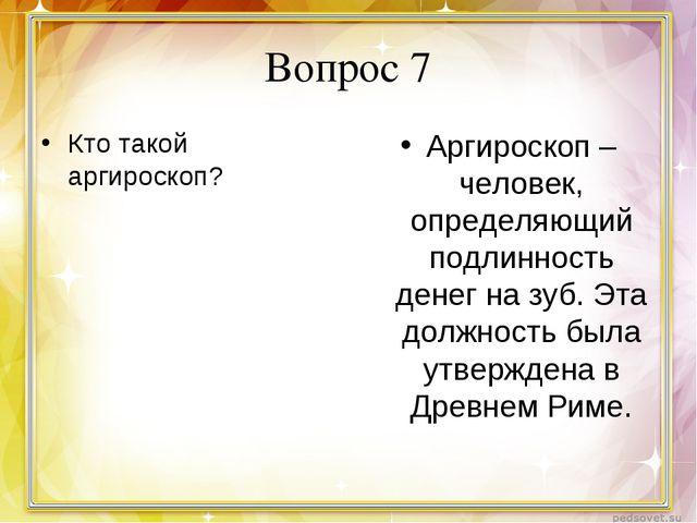 Вопрос 7 Кто такой аргироскоп? Аргироскоп – человек, определяющий подлинность...