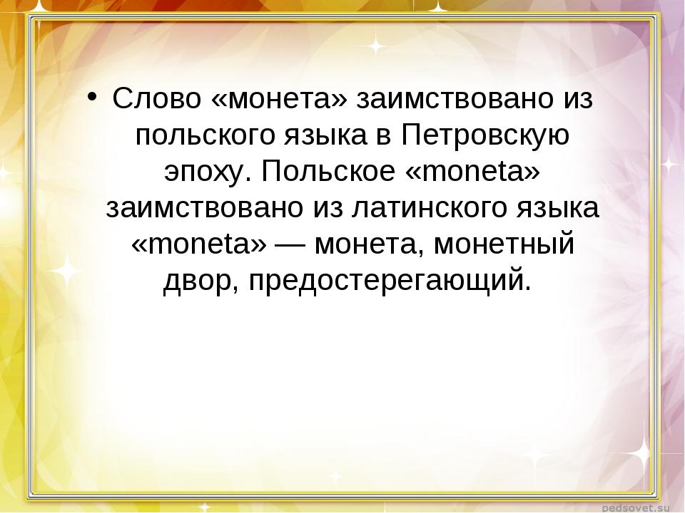 Слово «монета» заимствовано из польского языка в Петровскую эпоху. Польское «...