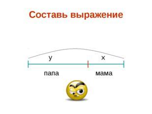 Составь выражение мама папа y x