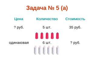 Задача № 5 (а) ЦенаКоличествоСтоимость ? руб.5 шт.35 руб. одинаковая6 шт